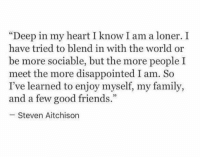 "I Know I Am: ""Deep in my heart I know I am a loner.I  have tried to blend in with the world or  be more sociable, but the more people I  meet the more disappointed I am. So  I've learned to enjoy myself, my family,  and a few good friends  93  Steven Aitchison"
