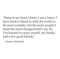 """Disappointed, Family, and Friends: """"Deep in my heart I know I am a loner.I  have tried to blend in with the world or  be more sociable, but the more people I  meet the more disappointed I am. So  I've learned to enjoy myself, my family,  and a few good friends.""""  Steven Aitchison"""