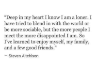 "I Know I Am: ""Deep in my heart I know I am a lonerI  have tried to blend in with the world or  be more sociable, but the more people I  meet the more disappointed I am. So  I've learned to enjoy myself, my family,  and a few good friends.""  95  Steven Aitchison"
