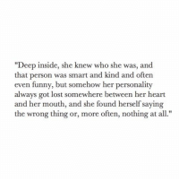 """Funny, Lost, and Heart: """"Deep inside, she knew who she was, and  that person was smart and kind and often  even funny, but somehow her personality  always got lost somewhere between her heart  and her mouth, and she found herself saying  the wrong thing or, more often, nothing at al"""