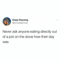 Food, Girl Memes, and Never: Deep Ressing  @CrunkDriver  Never ask anyone eating directly out  of a pot on the stove how their day  WaS Food tastes better out of a pot