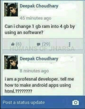 Android, Apps, and How To: Deepak Choudhary  45 minutes ago  Can i change 1 gb ram into 4 gb by  using an software?  A 2  e (6)  Deepak Choudhary  8 minutes ago  i am a profesnal developer. tell me  how to make android apps using  html.????????  Post a status update Professional developer