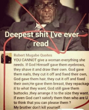 Holy shit. That's deep...: Deepest shit I've ever  read  Robert Mugabe Quotes  YOU CANNOT give a woman everything she  needs. If God Himself gave them eyebrows,  they shave it and draw their own. God gave  them nails, they cut it off and fixed their own,  God gave them hair, they cut it off and fixed  their own,He gave them breast, they repackag  it to what they want, God still gave them  buttocks ,they arrange it to the size they want.  If even God can't satisfy them then who are U  to think that you can please them?  My brother don't kill yourself Holy shit. That's deep...