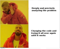Code, Can, and The Code: Deeply and precisely  analyzing the problem  Changing the code and  trying it all over again  until it works maybe someone can relate