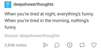 When Youre Tired: deepshowerthoughts  When you're tired at night, everything's funny.  When you're tired in the morning, nothing's  funny.  Source: deepshowerthoughts  3,848 notes