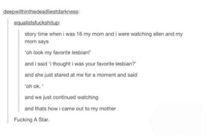 Honestly that's a pretty good way to come out: deepwithinthedeadliestdarkness:  equalistsfuckshitup:  story time when i was 16 my mom and i were watching ellen and my  mom says  oh look my favorite lesbian!  and i said 'i thought i was your favorite lesbian?  and she just stared at me for a moment and said  oh ok.  and we just continued watching  and thats how i came out to my mother  Fucking A Star. Honestly that's a pretty good way to come out