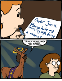 Deer, Jesus, and Memes: Deer Jesus,  ohy  eSus  Please help my  amommy  be  ein  TEACH VOUR KID  TO SPEW. Deer Jesus http://www.smbc-comics.com/comic/2014-02-27  PS: You can get Soonish plus all of science abridged plus the holy bible abridged! Just $30+shipping for the next 28 days: https://www.kickstarter.com/projects/weiner/kickstarter-gold-science-abridged