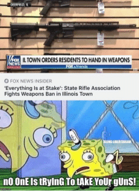 Friends, Guns, and Memes: DEERFIELD,  IL TOWN ORDERS RESIDENTS TO HAND IN WEAPONS  EWS  friends  FOX NEWS INSIDER  'Everything Is at Stake': State Rifle Association  Fights Weapons Ban in linois Town  BEING LIBERTARIA  n0 OnE Is tRylnG To tAkE YoUr gUnS!  mghp.com (GC)