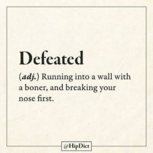D E F E A T E D: Defeated  (adj.) Running into a wall with  a boner, and breaking your  nose first.  @HipDict D E F E A T E D