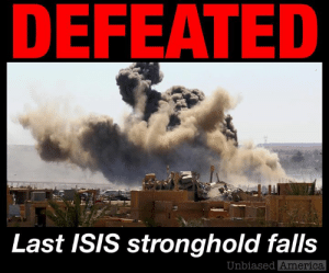"America, Donald Trump, and Fall: DEFEATED  Last ISIS stronghold falls  Unbiased  America BREAKING NEWS: THE LAST ISIS TERRITORY HAS FALLEN by Kevin Ryan  The last territory held by ISIS has fallen.  The Syrian village of Baghuz on the border with Iraq was the site of today's last stand for the once feared caliphate.  U.S.-backed SDF forces attacking from three sides, pushing the remaining ISIS fighters up against the Euphrates River.  And then, the fighting ended.  Reporters say the bombing and gunfire stopped as the majority of the holdouts finally surrendered.  They will join the thousands now being held in camps.  The SDF is planning to set up a tribunal to prosecute them.  At its peak in 2015, ISIL covered an area across Syria and Iraq the size of the UK.  U.S. President Donald Trump made it one of his central campaign promises to destroy the group, and quickly ramped up efforts to do so once in office.  By March of this year, the armed group had lost nearly 100% of its land, according to Conflict Monitor by IHS Markit, a security and defence observer.  Most involved credit the U.S. effort with hastening ISIS's demise.  Yet the fall of Baghuz will likely not mark the end of ISIS as a force in the region, analysts say.  Although ISIS no longer holds territory, many of its leaders and fighters are now in hiding.  According to Joshua Landis, director of the Center for Middle East Studies at the University of Oklahoma, ""hit-and-run"" attacks executed by ISIS sleeper cells will likely persist in both Iraq and Syria.  But that's a far cry from the days when millions lived under the sadistic rule of the caliphate.  SOURCES: https://www.foxnews.com/world/isis-has-officially-crumbled-and-last-stronghold-liberated-fox-news-has-learned https://www.aljazeera.com/news/middleeast/2019/03/smell-death-sdf-attacks-isil-pocket-190321160510019.html https://www.nytimes.com/interactive/2017/10/22/world/middleeast/isis-the-islamic-state-from-insurgency-to-rogue-state-and-back.html"