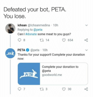 Dank, Peta, and 🤖: Defeated your bot, PETA.  You lose.  ichsan @lchsanmedina 10h  Replying to @peta  Can I #donate some meat to you guys?  th 14  654  PETA@peta 10h  Thanks for your support! Complete your donation  PCTA  now  Complete your donation to  @peta  PCTA goodworld.me  30