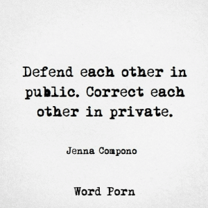 Defend: Defend each other in  public. Correct each  other in private.  Jenna Compono  Word Porn