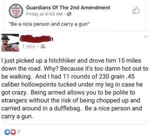 "Crazy, Friday, and The Road: DEFEND  THE CONST  2ND  Guardians Of The 2nd Amendment  AMENDMENT  PRESERVE  IT  Friday at 4:43 AM  ARMS  STATES  PRESERVE  ""Be a nice person and carry a gun""  1 min  I just picked up a hitchhiker and drove him 15 miles  down the road. Why? Because it's too damn hot out to  be walking. And I had 11 rounds of 230 grain .45  caliber hollowpoints tucked under my leg in case he  got crazy. Being armed allows you to be polite to  strangers without the risk of being chopped up and  carried around in a dufflebag. Be a nice person and  carry a gun.  007 Be a nice person and carry a gun"