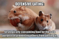 strategize: DEFENSIVE EATING  Strategically consuming food for the Sole  purpose of preventing others from gettingit.