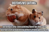 strategize: DEFENSIVE EATING  Strategically consuming food for the Sole  purpose of preventing others from gettingit,