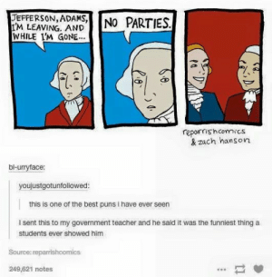 I want to show this to my friends who don't like history as much as me and see them try to understand this😂: DEFFERSON ADASNO PARTIES  IM LEAVING. AND  WHILE I'M GONE  repairrishcomics  & zach hanson  bl-urryface:  youjustgotunfollowed:  this is one of the best puns i have ever seen  l sent this to my government teacher and he said it was the funniest thing a  students ever showed him  Source: reparrishcomics  249,621 notes I want to show this to my friends who don't like history as much as me and see them try to understand this😂