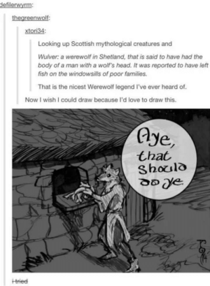 Wholesome Werewolf.: defilerwyrm:  thegreenwolf:  xtori34:  Looking up Scottish mythological creatures and  Wulver: a werewolf in Shetland, that is said to have had the  body of a man with a wolf's head. It was reported to have left  fish on the windowsills of poor families.  That is the nicest Werewolf legend l've ever heard of.  Now I wish I could draw because l'd love to draw this.  Aye,  that  Should  Hried Wholesome Werewolf.