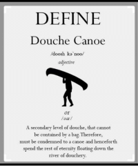 Haha!: DEFINE  Douche Canoe  doosh ka noo  adjective  or  /oar/  A secondary level of douche, that cannot  be contained by a bag Therefore,  must be condemned to a canoe and henceforth  spend the rest of eternity floating down the  river of douchery. Haha!