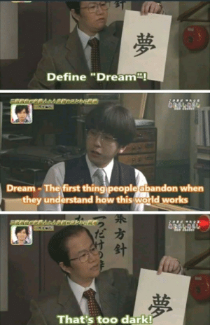 "Define, World, and How: Define ""Dream  ""!  Dream-The first thing people abandon when  they understand how this world works  だ方  That's too dark! Hurts ;_;"