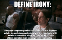 """Guy who posted the College Liberal meme about the """"entitled Millennial"""" employee, you may want to start looking for a new job: DEFINE IRONY:  An employer complaining about acontlict hehad with an employee  and why she was being unprofessional, who then  complained to HR  and who is now posting private Work information  to Reddit  which is a violation of any company's social media policy Guy who posted the College Liberal meme about the """"entitled Millennial"""" employee, you may want to start looking for a new job"""