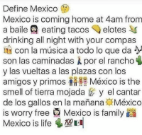 Drinking, Family, and Life: Define Mexico  Mexico is coming home at 4am from  a baile @ eating tacos ◆ elotes  drinking all night with your compas  con la música a todo lo que da  son las caminadas Å por el rancho  y las vueltas a las plazas con los  amigos y primos México is the  smell of tierra mojada y el cantar  de los gallos en la manana México  is worry free Mexico is family  Mexico is life 4 So many memories 💚⚪️❤️