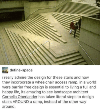 """Life, Taken, and Access: define-space  i really admire the design for these stairs and how  they incorporate a wheelchair access ramp. in a world  were barrier free design is essential to living a full and  happy life, its amazing to see landscape architect  Cornelia Oberlander has taken literal steps to design  stairs AROUND a ramp, instead of the other way  around <p>Perfectly integrated accessibility for wheelchairs and walkers, what a genius design! via /r/wholesomememes <a href=""""http://ift.tt/2nY0KcM"""">http://ift.tt/2nY0KcM</a></p>"""