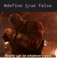 Be Like, True, and Define:  #define true false  Reality can be whatever I want. Macros be like