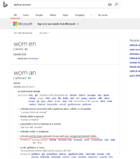 """Bitch, Love, and Microsoft: define women  AIl  News  Images  Videos  Maps  Shopping  My saves  Microsoft  Sign in to see results from Microsoft  >  291,000,000 Results  Any time  wom en  wimin)  DEFINITION  Relate  biblical m  what does  definition  biblical de  plural form of woman  woman in  female de  biblical de  god's def  wom an  NOUN  women (plural noun)  an adult human female  synonyms: lady girl member of the fair/gentle sex female matron dowager lass lassie  colleen yorga chick girly filly biddy bird bint popsy besom wifie dame  broad gal jane sister sheila Judy frail the female of the species bitch maid  maiden damsel demoiselle wench gentlewoman petticoat  . a female person associated with a particular place, activity, or occupation  a young American woman  female adults in general  """"woman is intuitive""""  . a peremptory form of address to a woman  """"don't be daft, woman!""""  .a female worker or employee  . a female paid to clean someone's house and carry out general domestic duties  synonyms: cleaning woman cleaner domestic help domestic maid charwoman char daily  Mrs. Mop  . a wife, girlfriend, or love  """"he wondered whether Billy had his woman with him  synonyms: girlfriend girl sweetheart partner significant other inamorata fiancée wife  spouse helpmate helnmeet consort lover mistress paramour querida hird"""