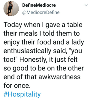 "You too!: DefineMediocre  @MediocreDefine  Today when I gave a table  their meals I told them to  enjoy their food and a lady  enthusiastically said, ""you  too!"" Honestly, it just felt  so good to be on the other  end of that awkwardness  for once.  You too!"