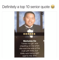 """Damn nick 😂😂😂 . . meme funny hilarious lol instalike lmao funnypictures fun funnyashell laugh signs instadaily funnypic funnyshit funny funnyphoto funnypics jokes joke lmfao lols laughing funnypicture hilarious funnyphotos memes laughoutloud troll dying: Definitely a top 10 senior quote  Nicholas Ke  """"I knew my girl was  cheating on me when  she said she was at the  mall with Kristy, but  Kristy was laying right  next to me. Smh Damn nick 😂😂😂 . . meme funny hilarious lol instalike lmao funnypictures fun funnyashell laugh signs instadaily funnypic funnyshit funny funnyphoto funnypics jokes joke lmfao lols laughing funnypicture hilarious funnyphotos memes laughoutloud troll dying"""