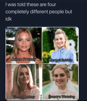 Definitely all the same person. #Memes #Actress #MargotRobbie: Definitely all the same person. #Memes #Actress #MargotRobbie