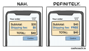 Shipping fees are outrageous [OC]: DEFINITELY.  NAH.  Your order  Your order  $35  $5  $40  Shipping fee: FREE  Subtotal:  Subtotal:  Shipping fee:  $40  TOTAL:  $40  TOTAL:  Confirm  Confirm  cashcoach.io Shipping fees are outrageous [OC]