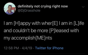Crying, Definitely, and Iphone: definitely not crying right now  @DjGrasshole  I am Happy with Wher[EV amin [L]ife  and couldn't be more [P]leased with  my accomplish[ME]nts  12:58 PM- 4/4/19 Twitter for iPhone Everything is great, Mom!