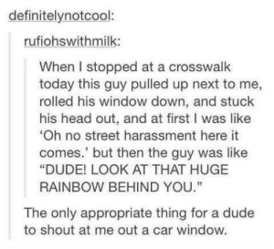 "awesomacious:  Rainbows are cool: definitelynotcool:  rufiohswithmilk:  When I stopped at a crosswalk  today this guy pulled up next to me,  rolled his window down, and stuck  his head out, and at first I was like  Oh no street harassment here it  comes.' but then the guy was like  ""DUDE! LOOK AT THAT HUGE  RAINBOW BEHIND YOU.""  The only appropriate thing for a dude  to shout at me out a car window. awesomacious:  Rainbows are cool"