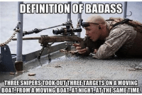 Friends, Memes, and True: DEFINITION OF BADASS  THREE SNIPERSTOOKOUTTHREETARGETS ONA MOVING  BOAT FROMAMOVING BOAT ATINIGHT ATITHE SAMETIME true badass💪🏻 🇺🇸 Go Follow @gunsbadassery - - ❎ DOUBLE TAP pic 🚹 TAG your friends 🆘 DM your Pics-Vids 📡 Check My IG Stories👈 - - - ArmyStrong Sailor Marine Veterans Mi@klitary Brotherhood Marines Navy AirForce CoastGuard UnitedStates USArmy Soldier NavySEALs airborne socialmedia - operator troops tactical Navylife USMC Veteran