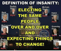 "Definitely, Desperate, and Google: DEFINITION OF INSANITY:  Durbin  McCain  70 yo  ELECTING  78  Reid  Hatch  75yo  32yrs  THE SAME  32yrs  80yo  PEOPLE  32 yrs  38yrs  McConnell  OVER AND OVER  Grassley  81yo  AND  Term Limits  a  30yrs  for  34yrs  US Congress  Shelby  EXPECTING THINGS Leahy  80yo  74yo  TO CHANGE!  36yrs.  40yrs Sign our petition here! We CAN impose term limits without Congress' approval! 🎯🎯http://termlimitsforuscongress.com/e-petition.html 🎯🎯  32 in Congress OVER 30 years!  106 in Congress OVER 20 years!  A couple in Congress before the moon landing!  WE NEED TERM LIMITS DESPERATELY!  SIGN THE PETITION!  I know what you're gonna say! Just vote them out since 88% if seats are up for reelection next month! Well, that happens every two years and this is where we are. Google the ""incumbent advantage"" and learn about it! Learn more about this grassroots movement on our website. www.TermLimitsforUSCongress.com  With the second option of Article 5, we can pass a Term Limits Amendment without Congress's approval! With this one amendment we destroy every long term relationship with lobbyists and provide a turnover rate that guarantees that they will never again control a majority in Congress! With this one amendment, we can guarantee that no person spends 30 or 40 years becoming more powerful and dictating how everyone else in his/her party must vote!"