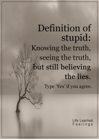 <3: Definition of  stupid  Knowing the truth,  seeing the truth  ut still believing  the lies.  pe 'Yes' if you agree.  Life Learned  F e e l i n g S <3