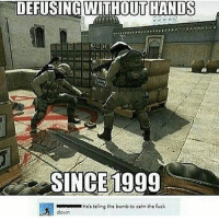 Memes, Fuck, and Old: DEFUSING HANDS  SINCE 1999  Hes te ng the bomb to calm the fuck  down Really really old but still killer hahaha @csgofunnyclips