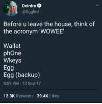 I am literally dying this is exactly my type of humor: Deirdre  @figgled  Before u leave the house, think of  the acronym 'WOWEE  Wallet  phOne  Wkeys  Egg  Egg (backup)  8:59 PM 13 Sep 17  12.3K Retweets 39.4K Likes I am literally dying this is exactly my type of humor
