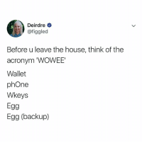 Phone, Acronym, and House: Deirdre  @figgled  Before u leave the house, think of the  acronym 'WOWEE'  Wallet  phOne  Wkeys  Egg  Egg (backup) DON'T FORGET.