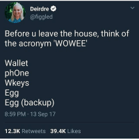 Memes, Phone, and Acronym: Deirdre  @figgled  Before u leave the house, think of  the acronym 'WOWEE  Wallet  phOne  Wkeys  Egg  Egg (backup)  8:59 PM 13 Sep 17  12.3K Retweets 39.4K Likes this is very useful