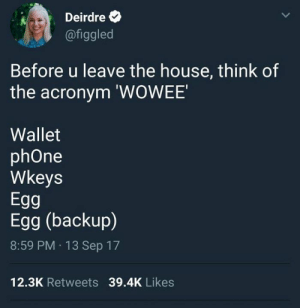 can never have too many eggs 🥚: Deirdre  @figgled  Before u leave the house, think of  the acronym 'WOWEE  Wallet  phOne  Wkeys  Egg  Egg (backup)  8:59 PM 13 Sep 17  12.3K Retweets 39.4K Likes can never have too many eggs 🥚