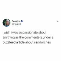 Buzzfeed, Relatable, and Passionate: Deirdre  @figgled  i wish i was as passionate about  anything as the commenters under a  buzzfeed article about sandwiches truly.