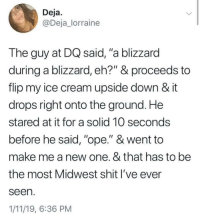 "Ope: Deja  @Deja_lorraine  The guy at DQ said, ""a blizzard  during a blizzard, eh?"" & proceeds to  flip my ice cream upside down & it  drops right onto the ground. He  stared at it for a solid 10 seconds  before he said, ""ope."" & went to  make me a new one. & that has to be  the most Midwest shit l've ever  seen  1/11/19, 6:36 PM Ope"