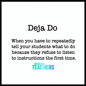 Bored, Time, and Teachers: Deja Do  When you have to repeatedly  tell your students what to do  because they refuse to listen  to instructions the first time.  TEACHERS  BORED When you have to repeatedly tell your students what to do because they refuse to listen to instructions the first time.