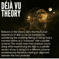 """The term déjà vu is French and means, literally, """"already seen."""" An intriguing possibility is that there is a hidden connection between déjà vu and the existence of parallel universes. As some already know, the multiverse is a theory in which our universe is not the only one, but states that many universes exist parallel to each other. These distinct universes within the multiverse theory are called parallel universes. According to Dr. Kaku, quantum physics states that there is the possibility that déjà vu might be caused by your ability to """"flip between different universes"""". Dr. Kaku mentions, Professor Steve Weinberg, the famous theoretical physicist and Nobel Prize winner, supports the idea of a multiverse. Weinberg says that there are an infinite number of parallel realities coexisting with us in the same room.: DEJA VU  THEORY  Believers in this theory claim that the human  experience be explained by  considering the unsettling feeling of having lived a  moment before as a """"crossover"""" with a parallel  universe. This would mean that whatever you're  doing while experiencing the déja vu, a parallel  version of you is doing it in a different universe  simultaneously, therefore creating an alignment  between the two universes! The term déjà vu is French and means, literally, """"already seen."""" An intriguing possibility is that there is a hidden connection between déjà vu and the existence of parallel universes. As some already know, the multiverse is a theory in which our universe is not the only one, but states that many universes exist parallel to each other. These distinct universes within the multiverse theory are called parallel universes. According to Dr. Kaku, quantum physics states that there is the possibility that déjà vu might be caused by your ability to """"flip between different universes"""". Dr. Kaku mentions, Professor Steve Weinberg, the famous theoretical physicist and Nobel Prize winner, supports the idea of a multiverse. Weinberg says that there are an """