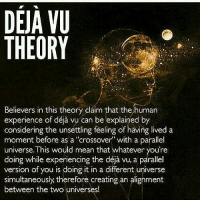 "Has anybody else dreamt about something and then later experienced it in real life?: DEJA VU  THEORY  Believers in this theory claim that the human  considering the unsettling feeling of having lived a  moment before as a ""crossover"" with a parallel  universe. This would mean that whatever you're  doing while experiencing the déja vu, a parallel  version of you is doing it in a different universe  simultaneously therefore creating an alignment  between the two universes! Has anybody else dreamt about something and then later experienced it in real life?"