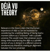 Parallels Universe: DEJA VU  THEORY  Believers in this theory claim that the human  considering deja by  a  the unsettling feeling of having lived moment before as a 'crossover with a parallel  universe This would mean that whatever you're  version of you is doing it in a different universe  simultaneously, therefore creating an alignment  between the two universes!