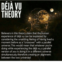 """👁🙏🏾👁 Repost @dream3is3destiny! I love to ponder shit like this. My own personal theory has been that you're experiencing something in waking life that you have done in a dream. What are some of your thoughts on Déjà Vu? 📷: @they_call_me_future 3rdeyeopen tohigherconsciousness higherawakening indigochildren deepthoughts higherself knowthyself seekthetruth thirdeyevision pinealgland spirittribe truthseekers freeyourmind consciouscommunity truthseeker vibratehigher higherconsciousness freeyourself infinitelove wakinglife cosmicconsciousness indigochild highervibrations metaphysics spiritualism ThirdEyeAwakening lightfamily dejavu: DEJA VU  THEORY  Believers in this theory claim that the human  experience of déja vu can be explained by  considering the unsettling feeling of having lived a  moment before as a """"crossover with a parallel  universe. This would mean that whatever you're  doing while experiencing th  version of you is doing it in a different universe  simultaneously therefore creating an alignment  between the two universes! 👁🙏🏾👁 Repost @dream3is3destiny! I love to ponder shit like this. My own personal theory has been that you're experiencing something in waking life that you have done in a dream. What are some of your thoughts on Déjà Vu? 📷: @they_call_me_future 3rdeyeopen tohigherconsciousness higherawakening indigochildren deepthoughts higherself knowthyself seekthetruth thirdeyevision pinealgland spirittribe truthseekers freeyourmind consciouscommunity truthseeker vibratehigher higherconsciousness freeyourself infinitelove wakinglife cosmicconsciousness indigochild highervibrations metaphysics spiritualism ThirdEyeAwakening lightfamily dejavu"""