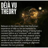 """50shadesofspirituality youcreateyourownreality shareawakening dilutethepower beautybehindthemadness higherconsciousness pursuitofhappiness thepushdaily soulgasm pisces esoteric onelove foodforthought namaste energy overstand: DEJA VU  THEORY  Believers in this theory claim that the human  erience of unsetting be explained by  lived a  considering the feeling of having moment before as a """"crossover with a parallel  universe. This would mean that whatever you're  doing while experiencing the déja vu, a parallel  version of you is doing it in a different universe  simultaneously therefore creating an alignment  between the two universes! 50shadesofspirituality youcreateyourownreality shareawakening dilutethepower beautybehindthemadness higherconsciousness pursuitofhappiness thepushdaily soulgasm pisces esoteric onelove foodforthought namaste energy overstand"""
